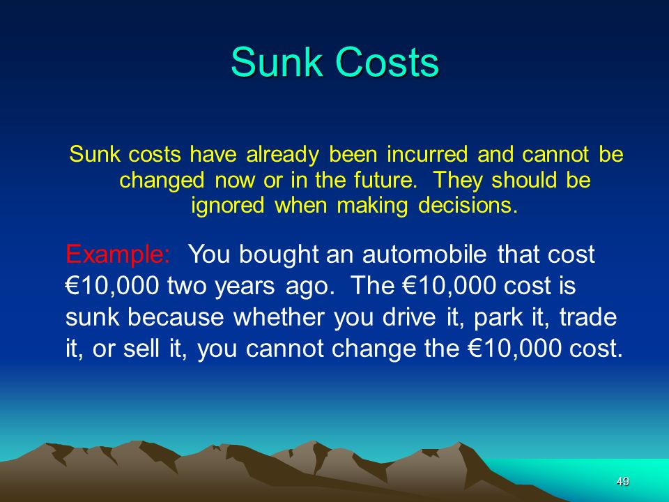 Sunk Costs Sunk costs have already been incurred and cannot be changed now or in the future. They should be ignored when making decisions.