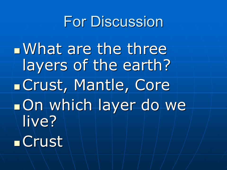 For Discussion What are the three layers of the earth Crust, Mantle, Core. On which layer do we live