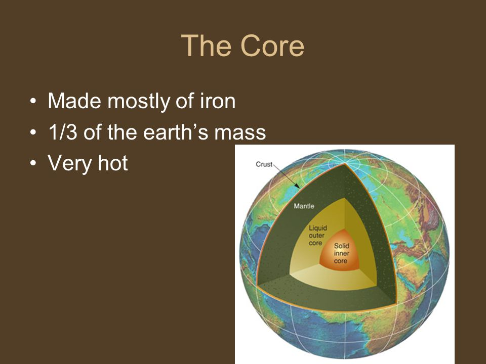 The Core Made mostly of iron 1/3 of the earth's mass Very hot