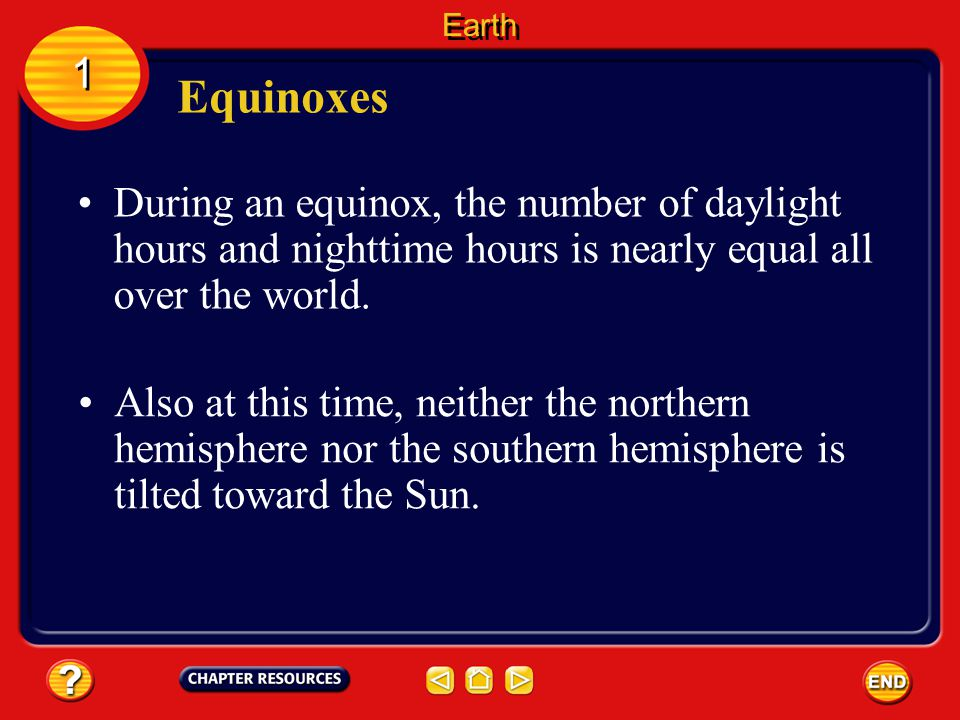 Earth 1. Equinoxes. During an equinox, the number of daylight hours and nighttime hours is nearly equal all over the world.
