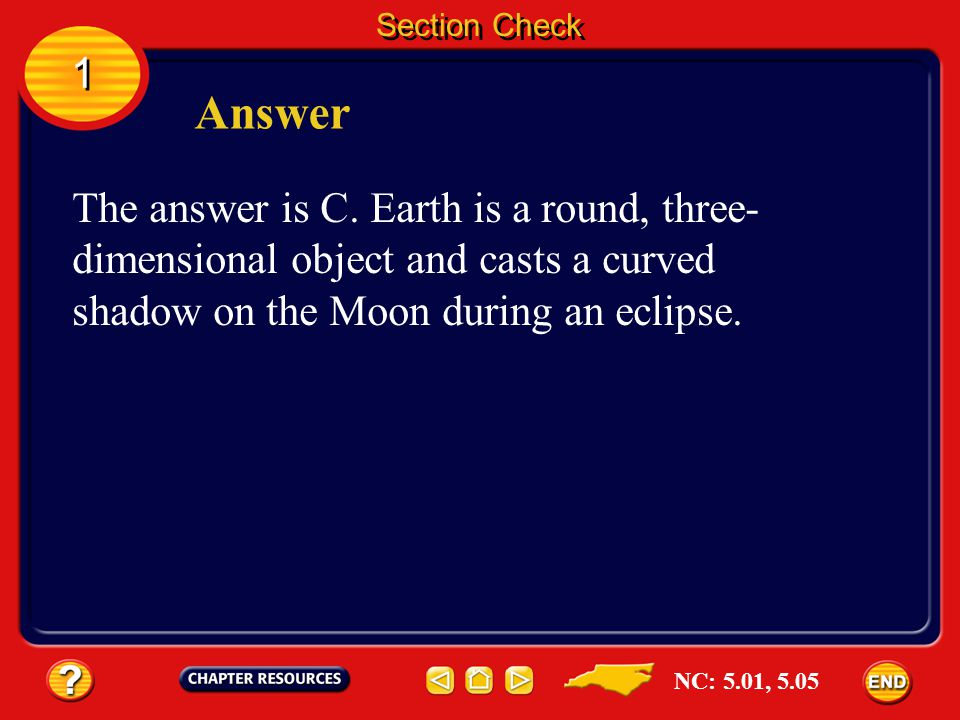 Section Check 1. Answer. The answer is C. Earth is a round, three-dimensional object and casts a curved shadow on the Moon during an eclipse.