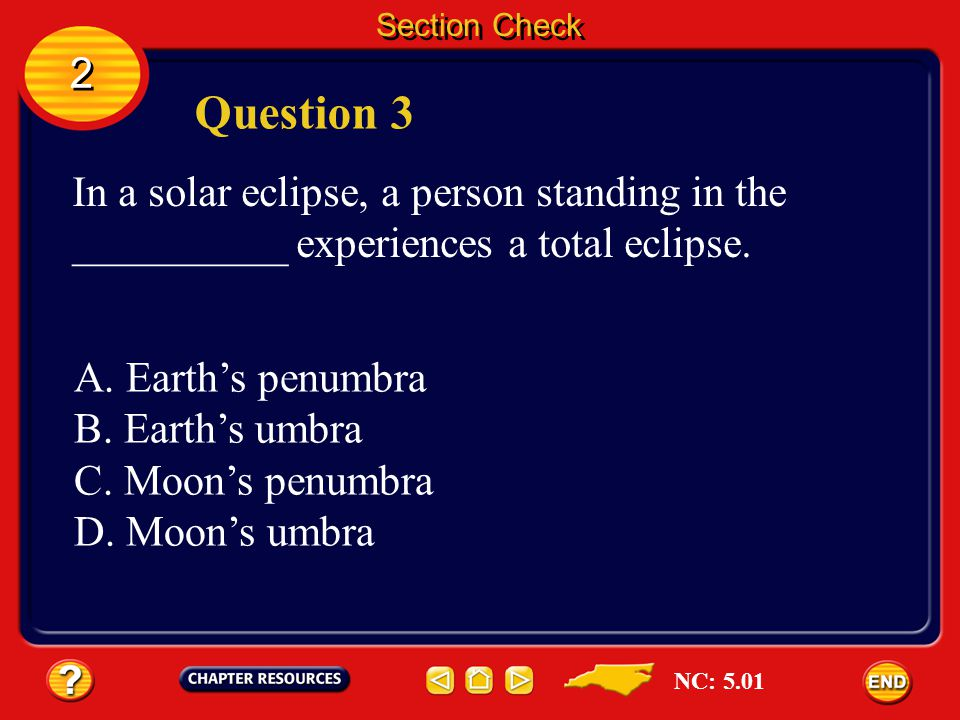 Section Check 2. Question 3. In a solar eclipse, a person standing in the __________ experiences a total eclipse.