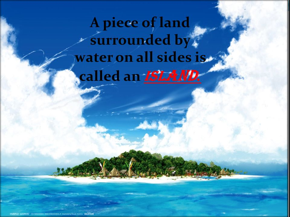 A piece of land surrounded by water on all sides is called an Island.