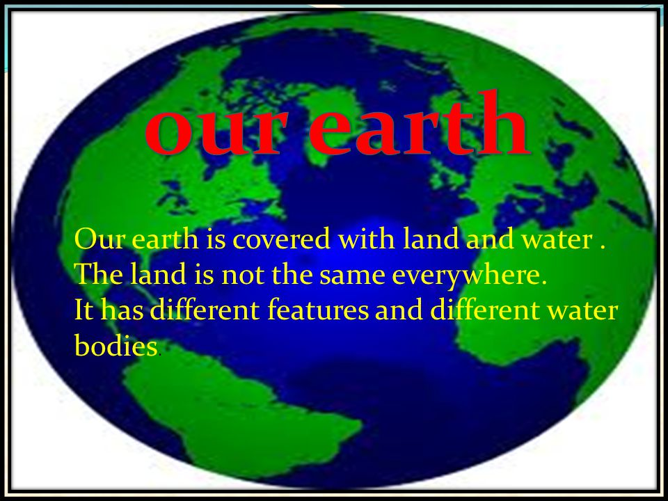 our earth Our Earth is covered with land and water. The land is not the same every where. It has different features and different water bodies.