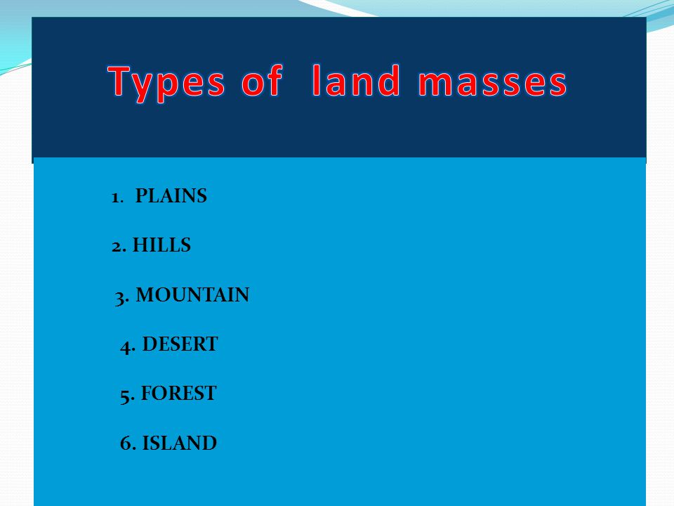Types of land masses 1. PLAINS 2. HILLS 3. MOUNTAIN 4. DESERT 5. FOREST 6. ISLAND