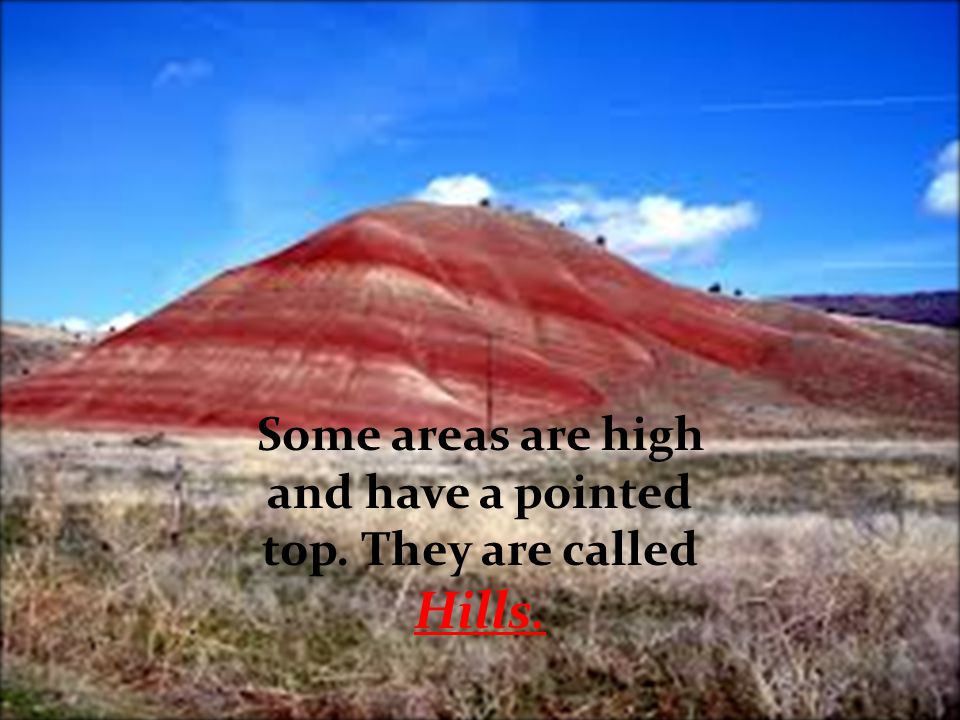 Some areas are high and have a pointed top. They are called Hills.