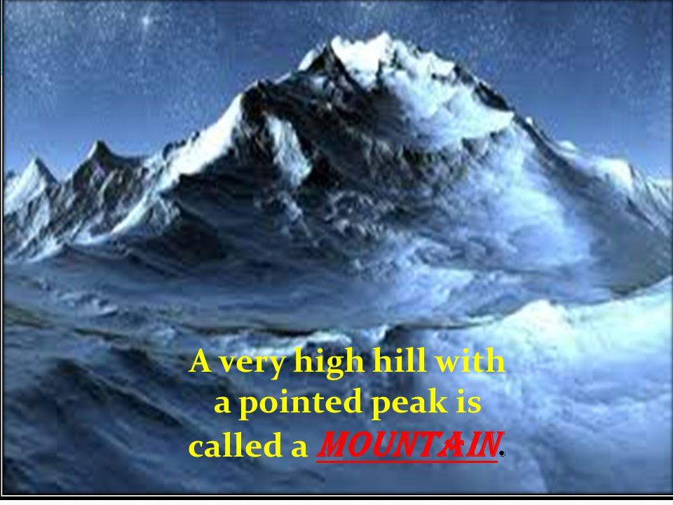 A very high hill with a pointed peak is called a Mountain.