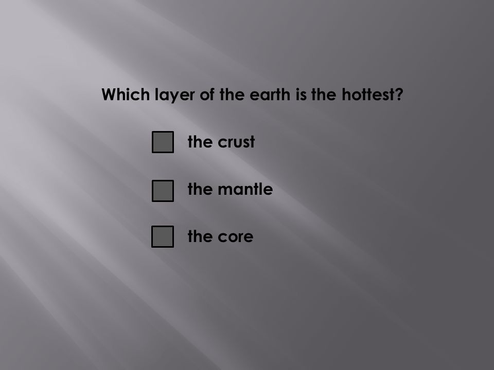 Which layer of the earth is the hottest the crust the mantle the core