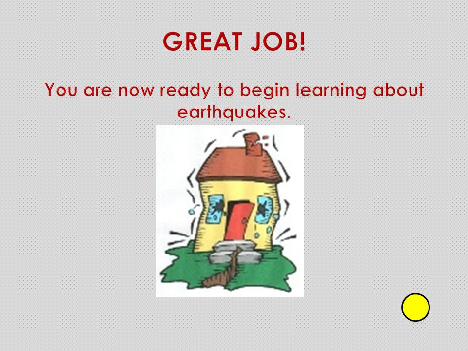 GREAT JOB! You are now ready to begin learning about earthquakes.