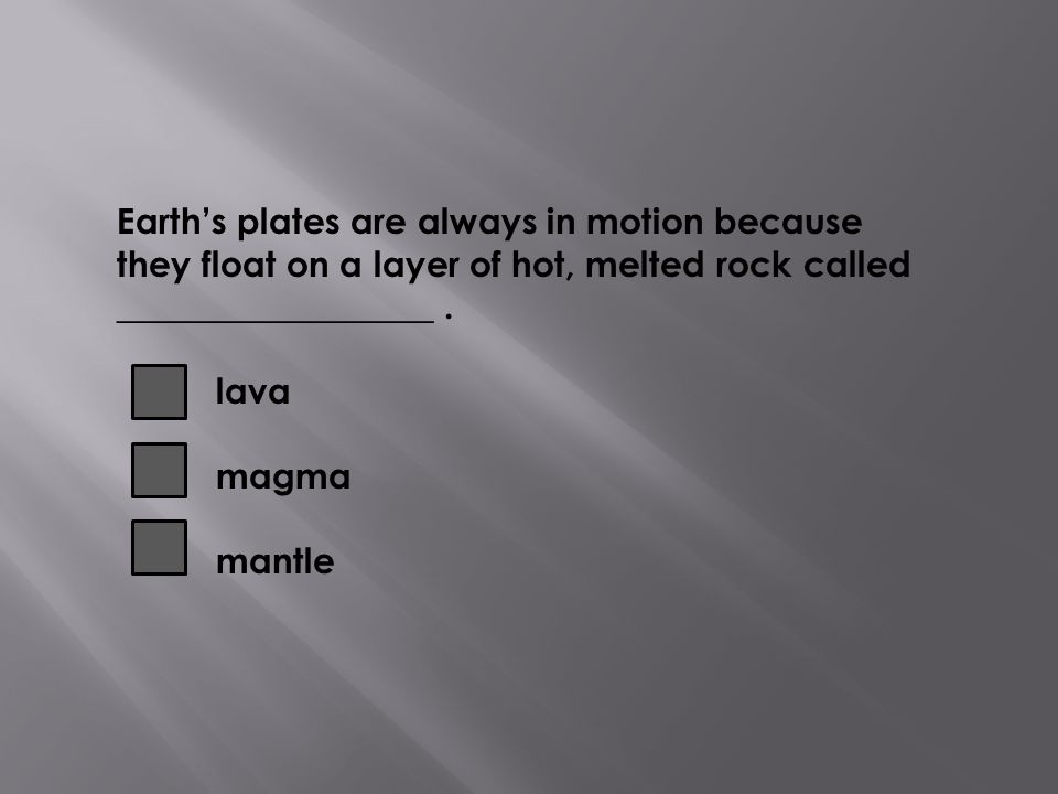 Earth's plates are always in motion because they float on a layer of hot, melted rock called __________________ .