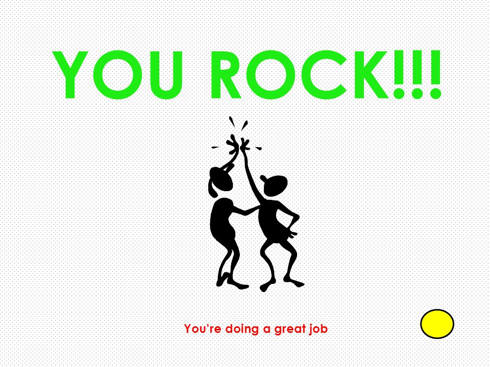 YOU ROCK!!! You're doing a great job
