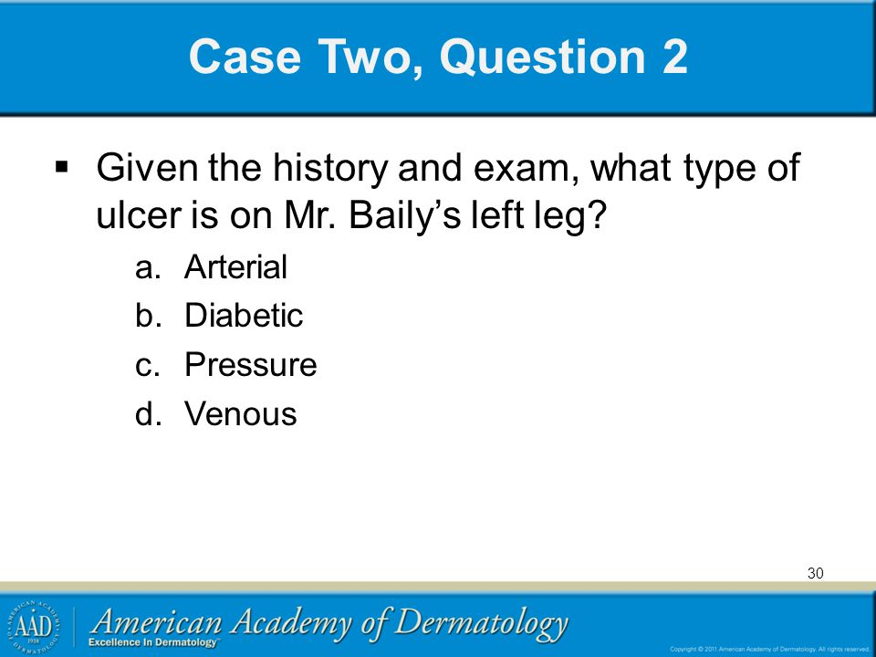 Case Two, Question 2 Given the history and exam, what type of ulcer is on Mr. Baily's left leg Arterial.