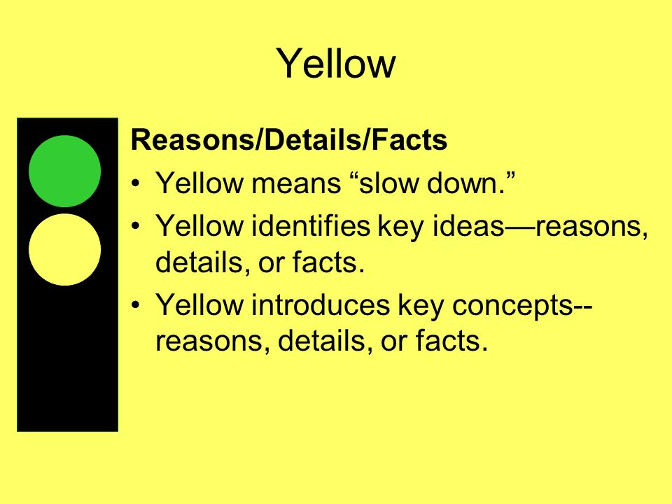 Yellow Reasons/Details/Facts Yellow means slow down.