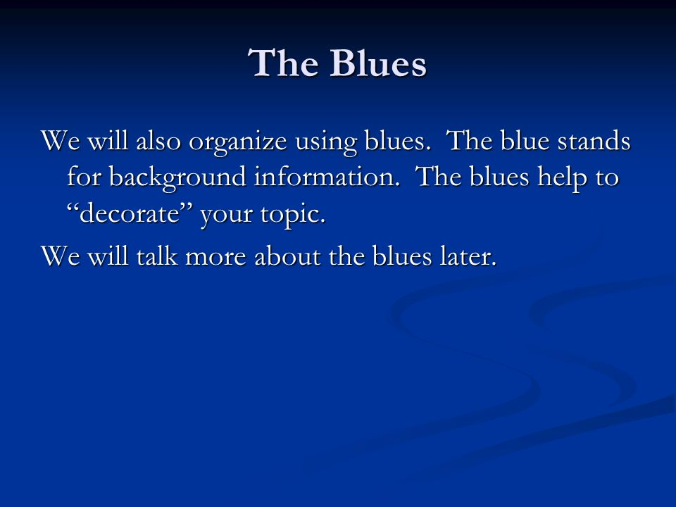 The Blues We will also organize using blues. The blue stands for background information. The blues help to decorate your topic.