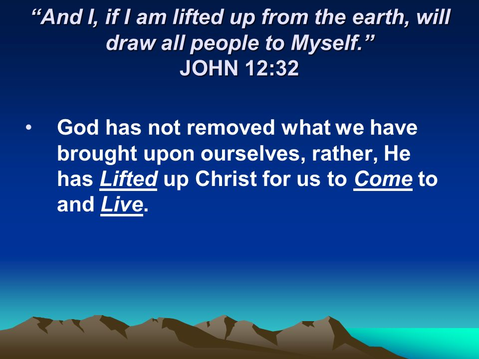 And I, if I am lifted up from the earth, will draw all people to Myself. JOHN 12:32