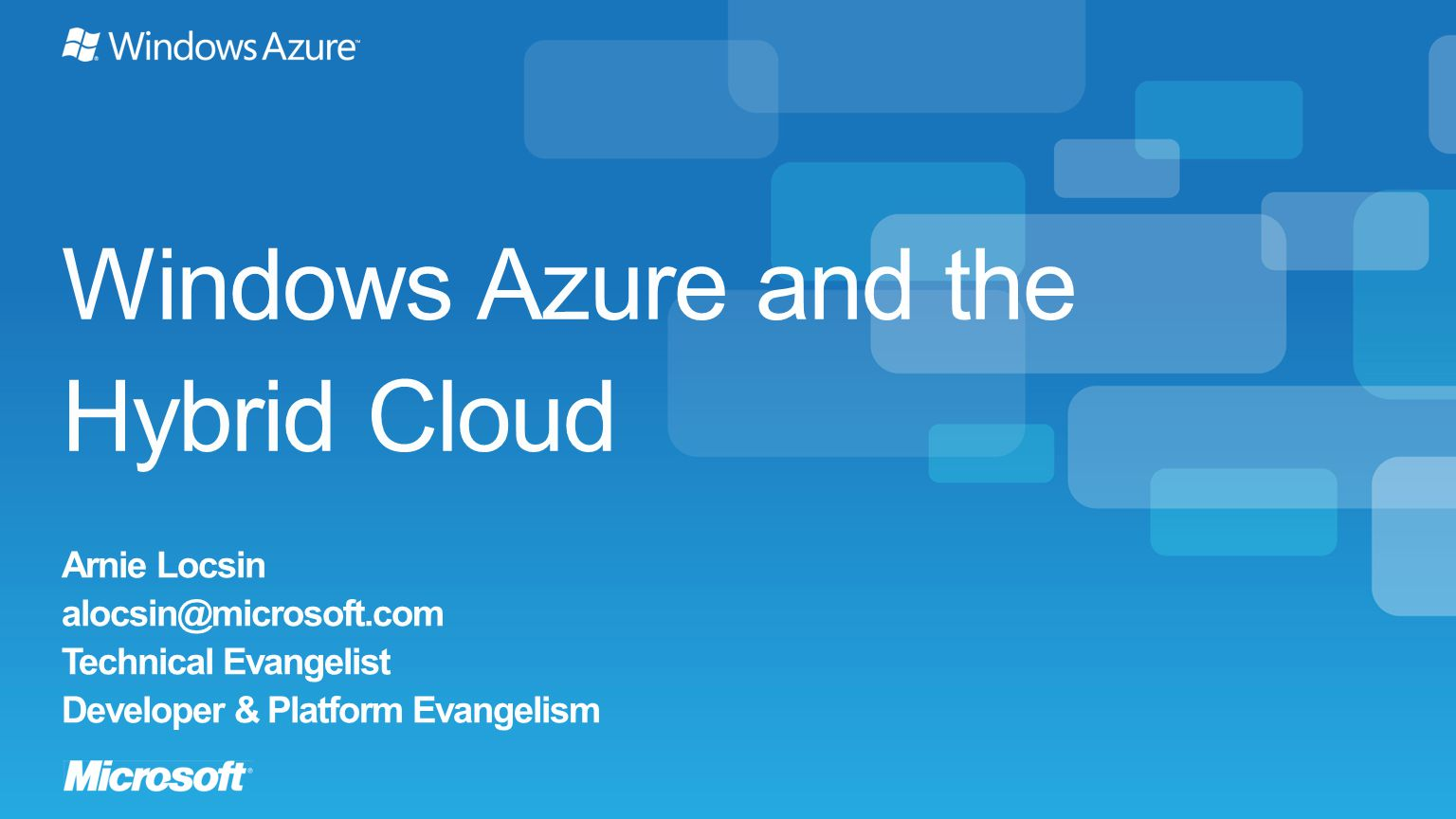 Windows Azure and the Hybrid Cloud Arnie Locsin alocsin@microsoft.com