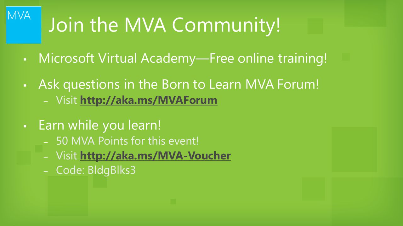 Join the MVA Community! Microsoft Virtual Academy—Free online training! Ask questions in the Born to Learn MVA Forum!