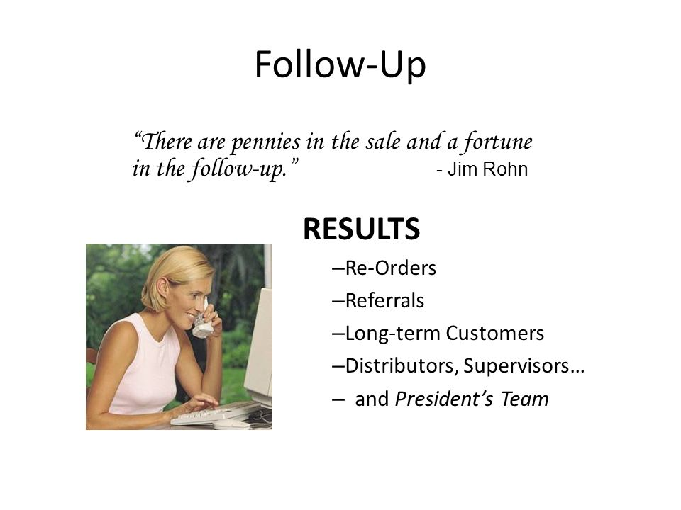 Follow-Up There are pennies in the sale and a fortune in the follow-up. - Jim Rohn.