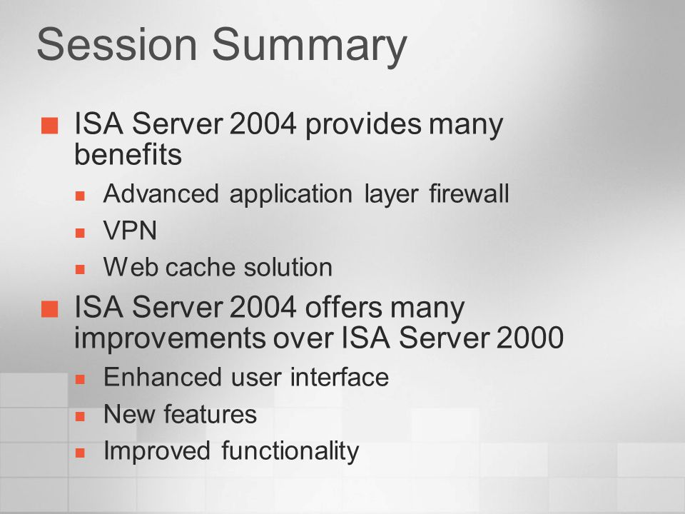 Session Summary ISA Server 2004 provides many benefits