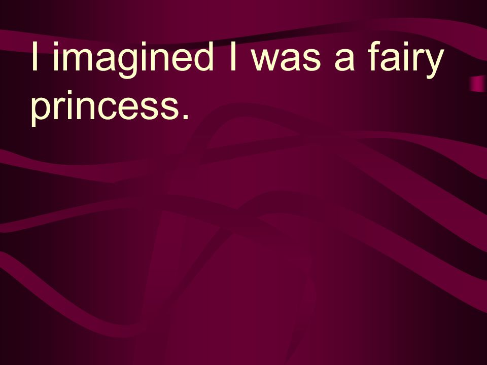 I imagined I was a fairy princess.