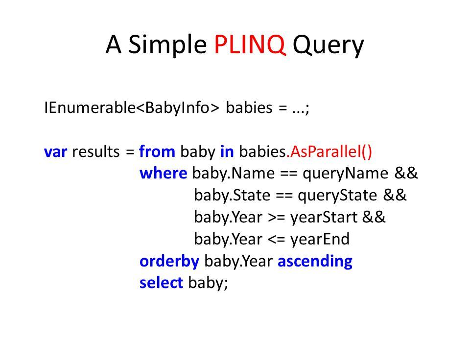 A Simple PLINQ Query IEnumerable<BabyInfo> babies = ...;