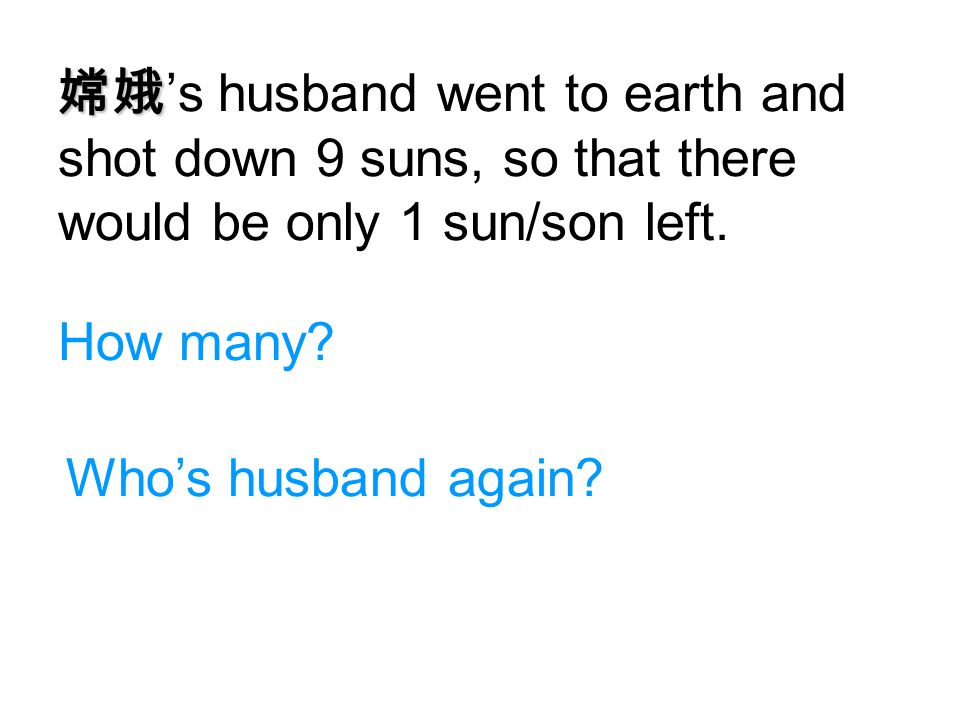 嫦娥's husband went to earth and shot down 9 suns, so that there would be only 1 sun/son left.