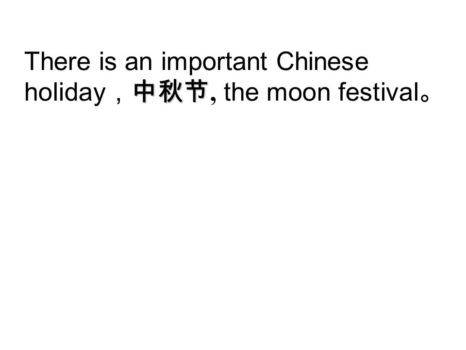 There is an important Chinese holiday,中秋节, the moon festival。