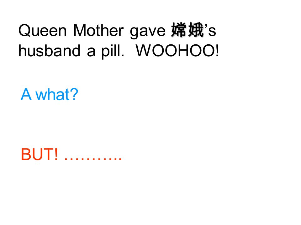 Queen Mother gave 嫦娥's husband a pill. WOOHOO!