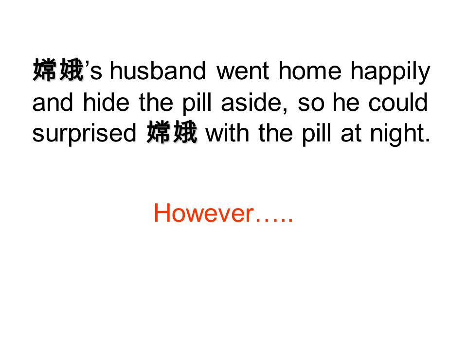 嫦娥's husband went home happily and hide the pill aside, so he could surprised 嫦娥 with the pill at night.