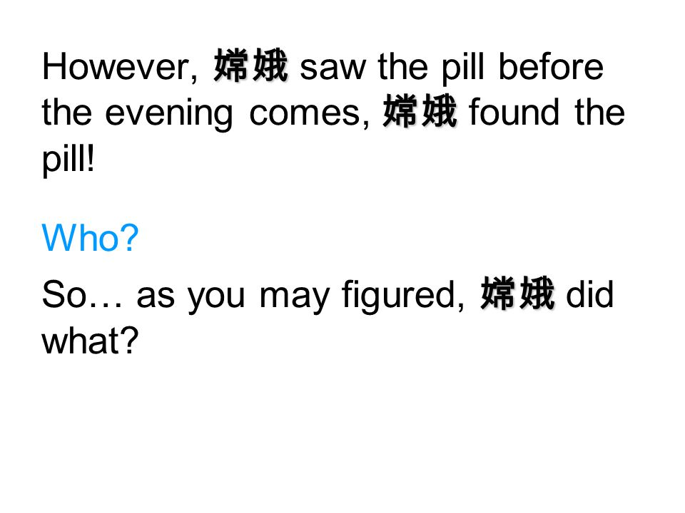 However, 嫦娥 saw the pill before the evening comes, 嫦娥 found the pill!