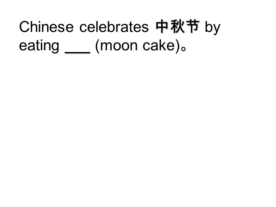 Chinese celebrates 中秋节 by eating ___ (moon cake)。