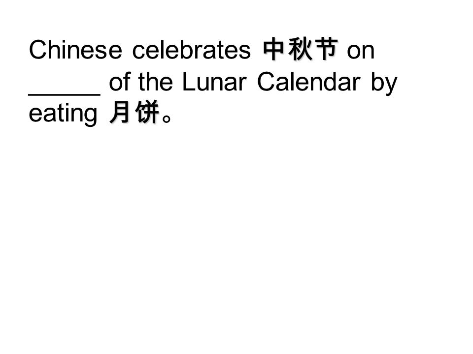 Chinese celebrates 中秋节 on _____ of the Lunar Calendar by eating 月饼。