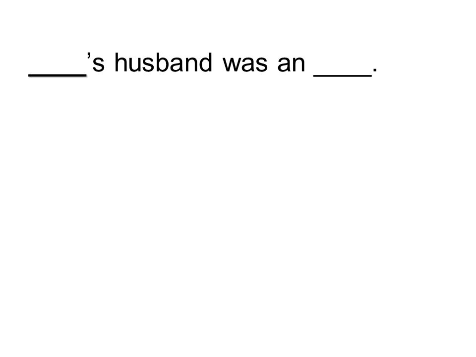 ____'s husband was an ____.