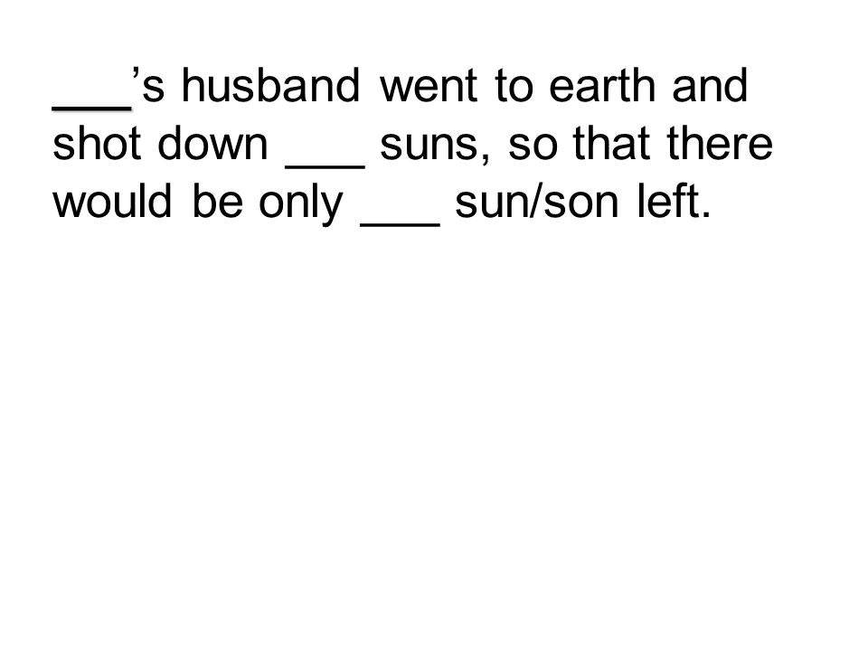 ___'s husband went to earth and shot down ___ suns, so that there would be only ___ sun/son left.