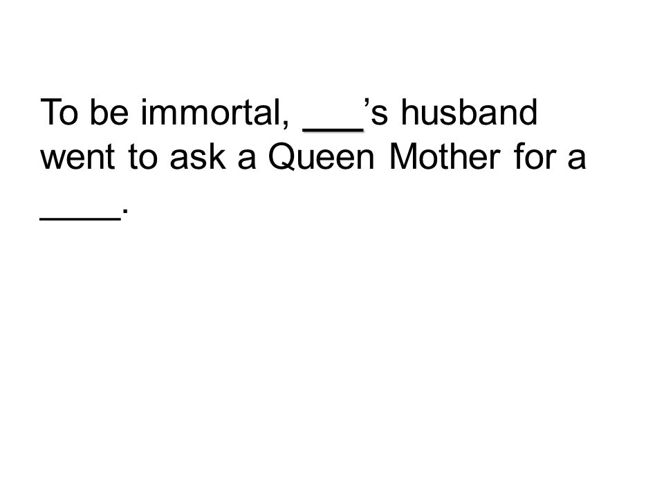 To be immortal, ___'s husband went to ask a Queen Mother for a ____.