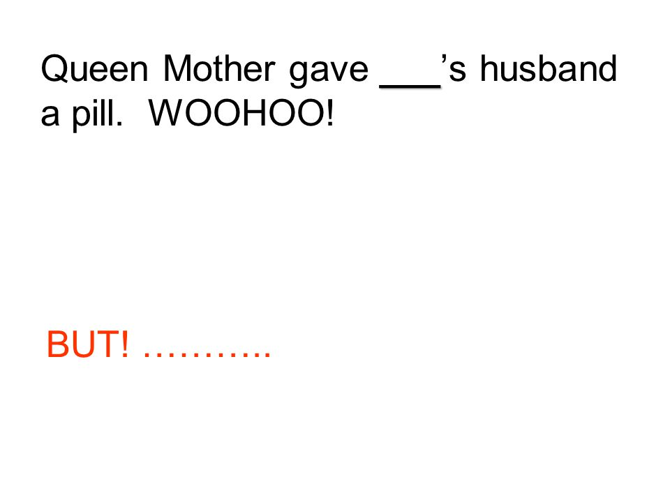 Queen Mother gave ___'s husband a pill. WOOHOO!