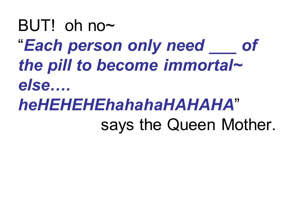 BUT. oh no~ Each person only need ___ of the pill to become immortal~ else….