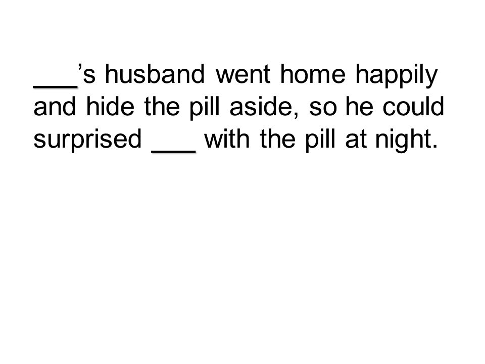 ___'s husband went home happily and hide the pill aside, so he could surprised ___ with the pill at night.