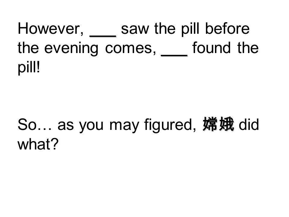 However, ___ saw the pill before the evening comes, ___ found the pill!