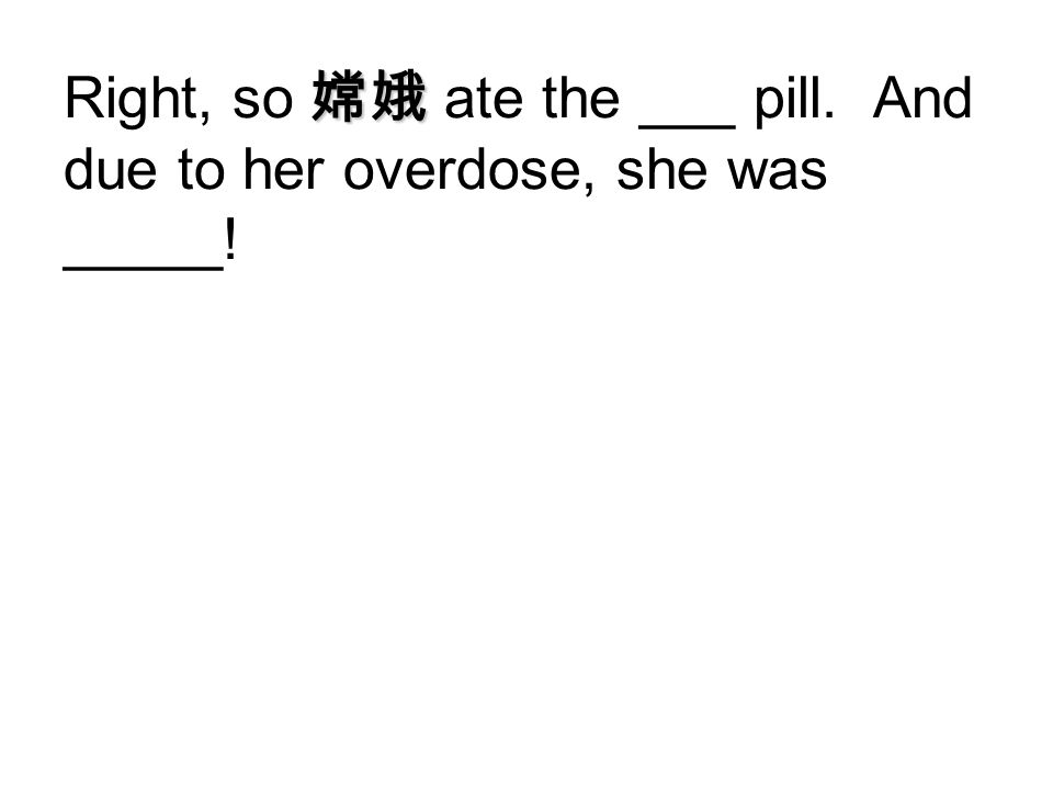 Right, so 嫦娥 ate the ___ pill. And due to her overdose, she was _____!