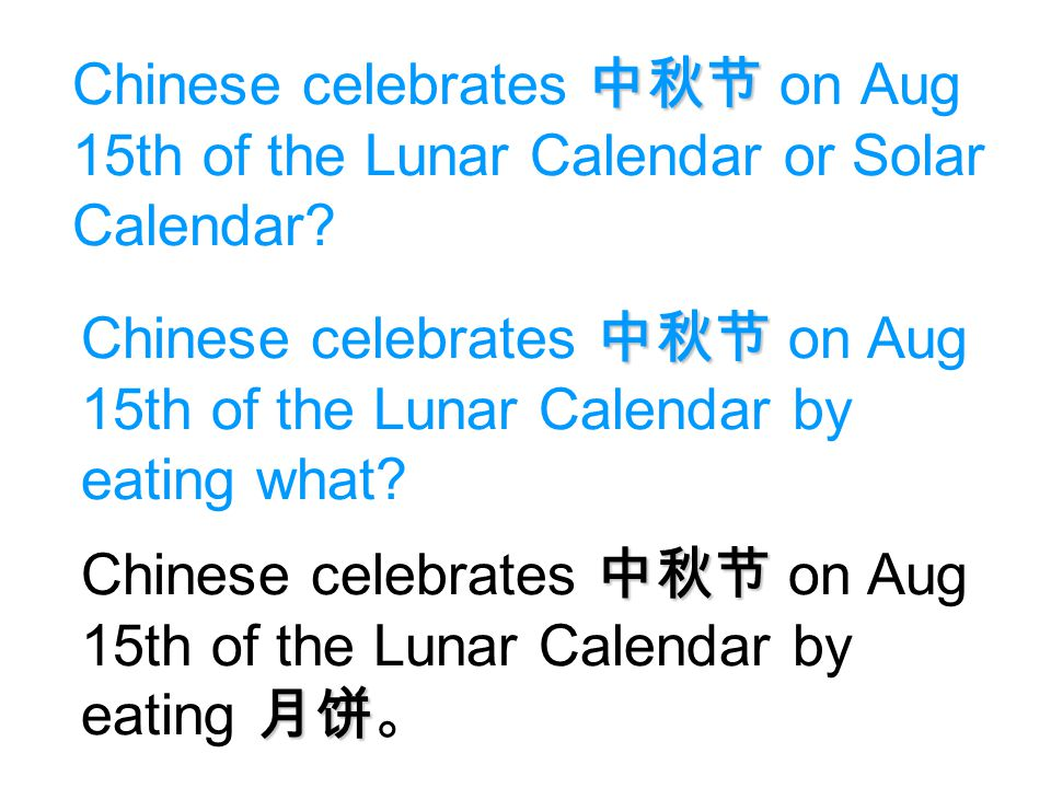 Chinese celebrates 中秋节 on Aug 15th of the Lunar Calendar or Solar Calendar