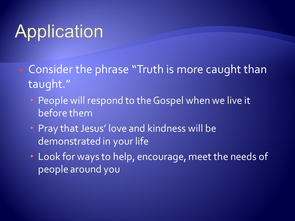 Application Consider the phrase Truth is more caught than taught.