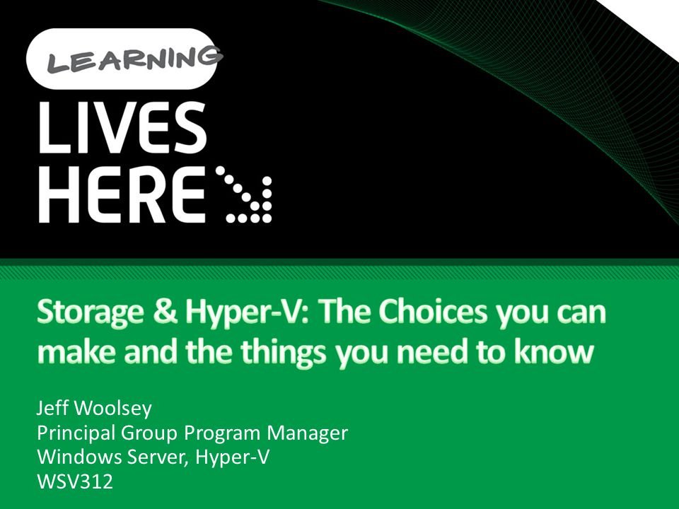 4/6/ :33 AM Storage & Hyper-V: The Choices you can make and the things you need to know. Jeff Woolsey.