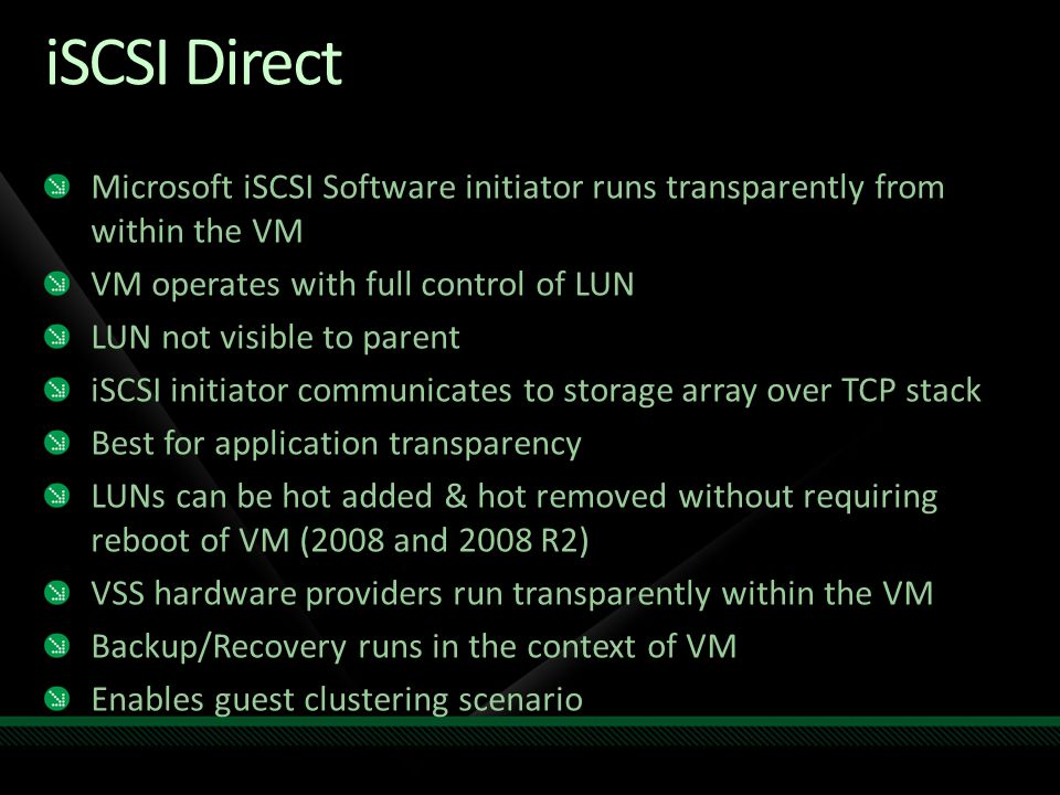 iSCSI Direct Microsoft iSCSI Software initiator runs transparently from within the VM. VM operates with full control of LUN.