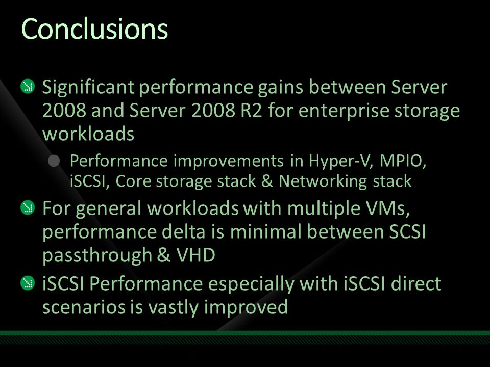 Conclusions Significant performance gains between Server 2008 and Server 2008 R2 for enterprise storage workloads.