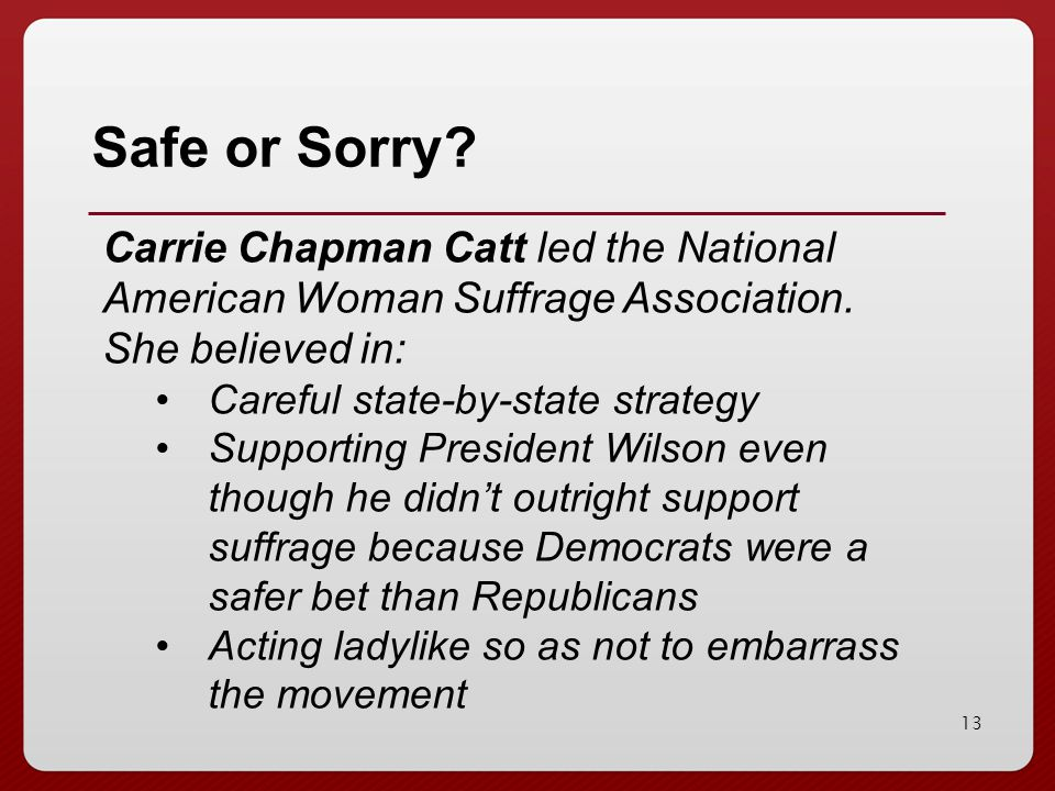Safe or Sorry Carrie Chapman Catt led the National American Woman Suffrage Association. She believed in: