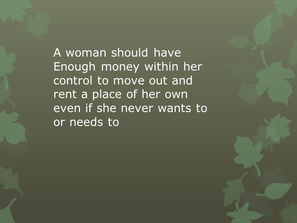A woman should have Enough money within her control to move out and rent a place of her own even if she never wants to or needs to.