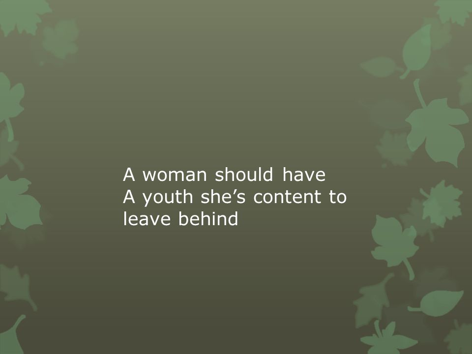 A woman should have A youth she's content to leave behind