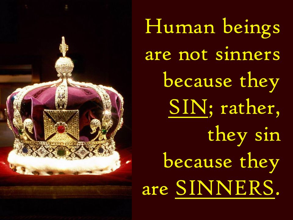 Human beings are not sinners because they SIN; rather, they sin because they are SINNERS.