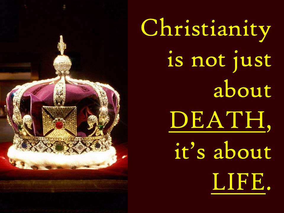 Christianity is not just about DEATH, it's about LIFE.